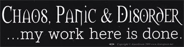 Chaos, Panic & Disorder. My Work Here Is Done bumper sticker